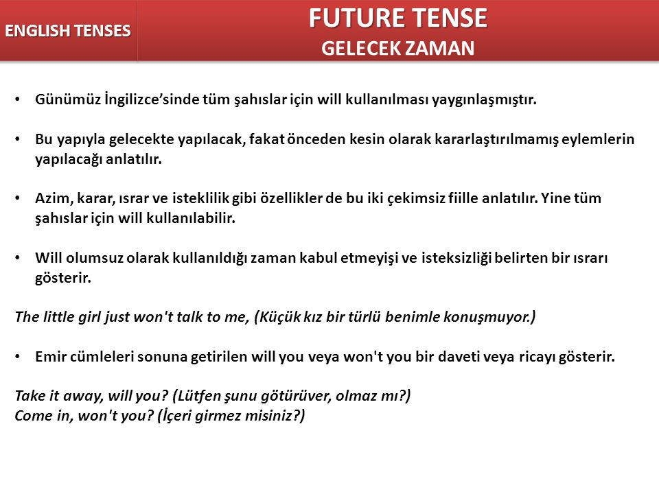 ENGLISH TENSES FUTURE TENSE GELECEK ZAMAN FUTURE TENSE GELECEK ZAMAN Günümüz İngilizce'sinde tüm şahıslar için will kullanılması yaygınlaşmıştır. Bu y