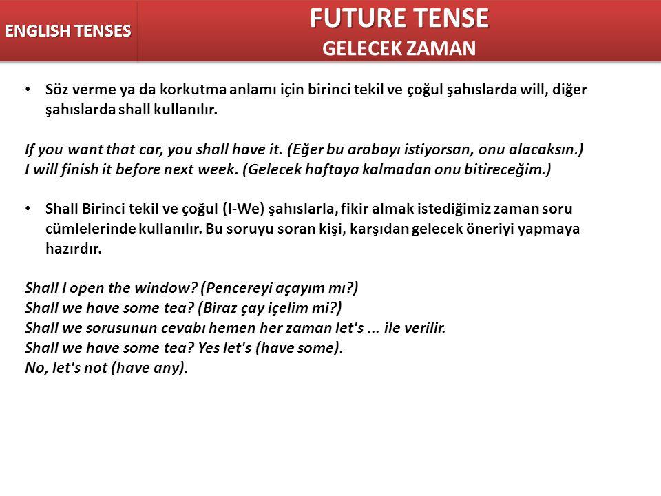 ENGLISH TENSES FUTURE TENSE GELECEK ZAMAN FUTURE TENSE GELECEK ZAMAN Söz verme ya da korkutma anlamı için birinci tekil ve çoğul şahıslarda will, diğer şahıslarda shall kullanılır.