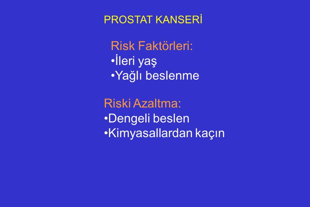 PROSTAT KANSERİ Risk Faktörleri: İleri yaş Yağlı beslenme Riski Azaltma: Dengeli beslen Kimyasallardan kaçın