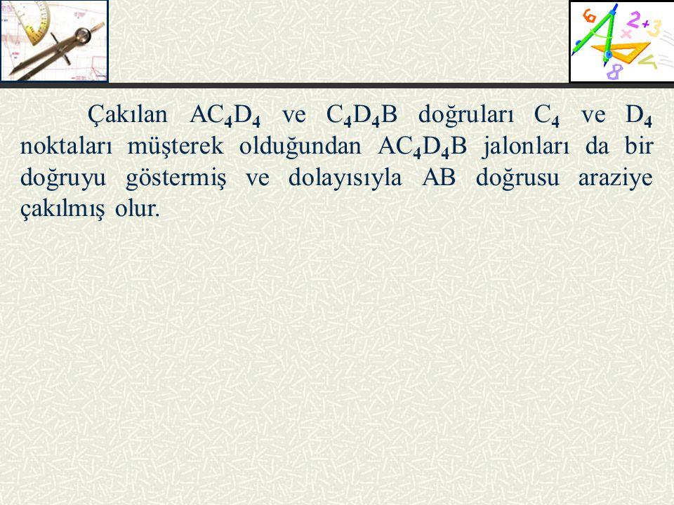 Çakılan AC 4 D 4 ve C 4 D 4 B doğruları C 4 ve D 4 noktaları müşterek olduğundan AC 4 D 4 B jalonları da bir doğruyu göstermiş ve dolayısıyla AB doğru