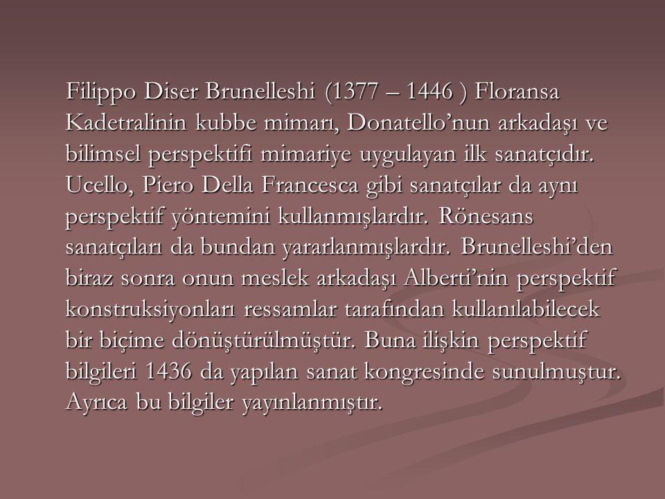 Filippo Diser Brunelleshi (1377 – 1446 ) Floransa Kadetralinin kubbe mimarı, Donatello'nun arkadaşı ve bilimsel perspektifi mimariye uygulayan ilk san