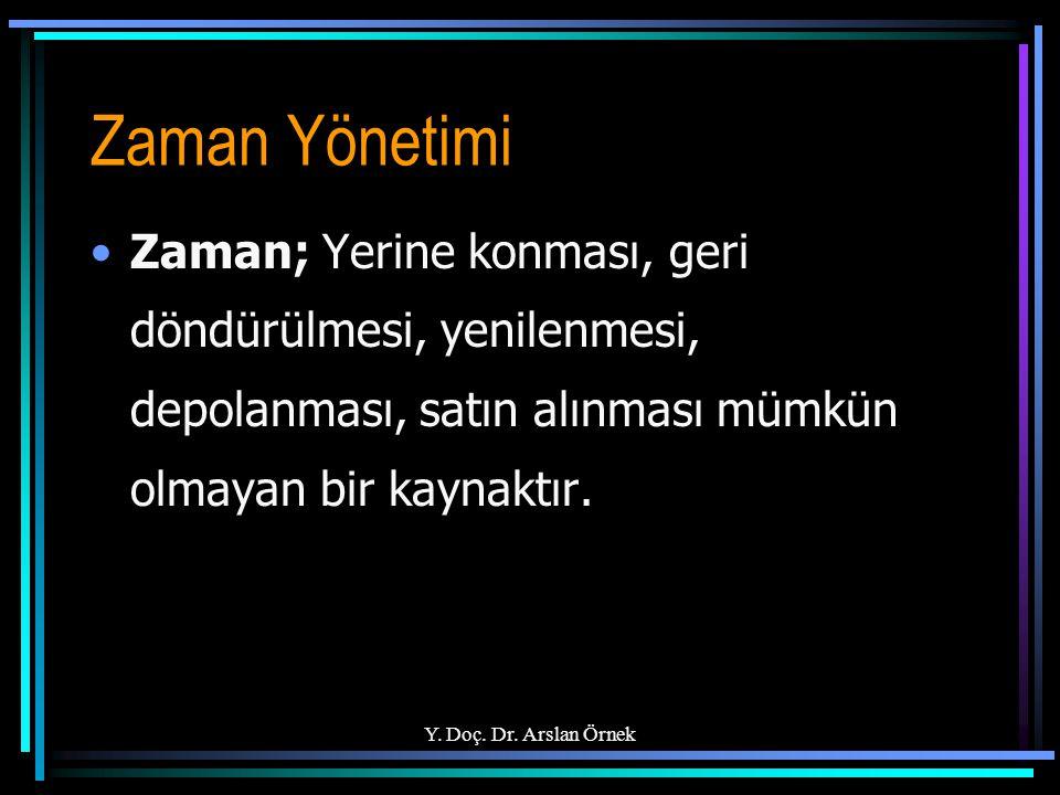 Y. Doç. Dr. Arslan Örnek Zaman Yönetimi Zaman; Yerine konması, geri döndürülmesi, yenilenmesi, depolanması, satın alınması mümkün olmayan bir kaynaktı