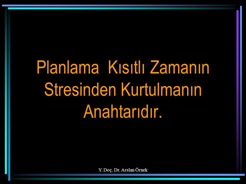 Y. Doç. Dr. Arslan Örnek Planlama Kısıtlı Zamanın Stresinden Kurtulmanın Anahtarıdır.