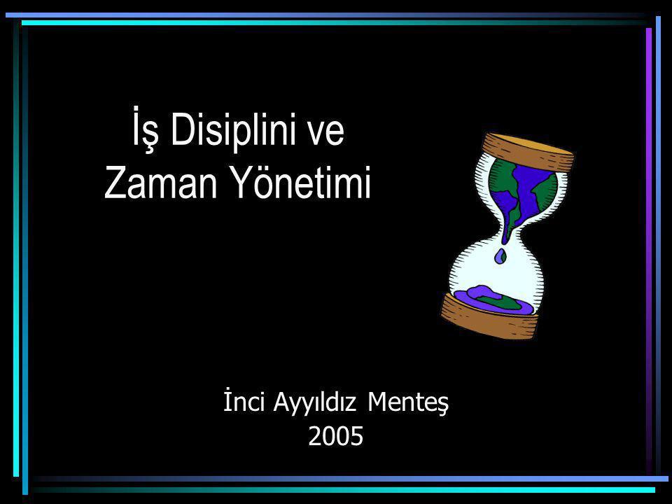 İş Disiplini ve Zaman Yönetimi İnci Ayyıldız Menteş 2005