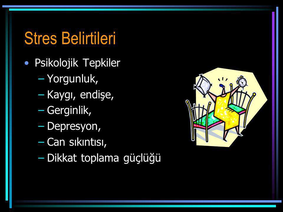 Stres Belirtileri Psikolojik Tepkiler –Yorgunluk, –Kaygı, endişe, –Gerginlik, –Depresyon, –Can sıkıntısı, –Dikkat toplama güçlüğü