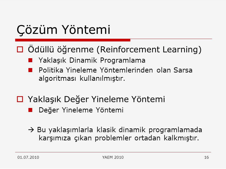 01.07.2010YAEM 201016 Çözüm Yöntemi  Ödüllü öğrenme (Reinforcement Learning) Yaklaşık Dinamik Programlama Politika Yineleme Yöntemlerinden olan Sarsa