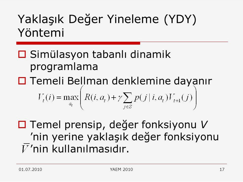 01.07.2010YAEM 201017 Yaklaşık Değer Yineleme (YDY) Yöntemi  Simülasyon tabanlı dinamik programlama  Temeli Bellman denklemine dayanır  Temel prens