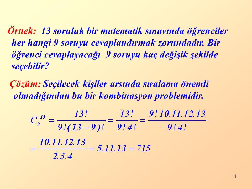 11 Örnek: Çözüm: 13 soruluk bir matematik sınavında öğrenciler her hangi 9 soruyu cevaplandırmak zorundadır. Bir öğrenci cevaplayacağı 9 soruyu kaç de