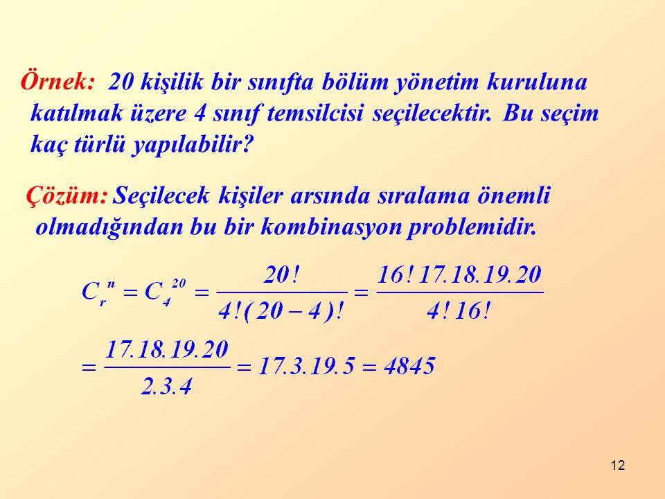 12 Örnek: Çözüm: 20 kişilik bir sınıfta bölüm yönetim kuruluna katılmak üzere 4 sınıf temsilcisi seçilecektir. Bu seçim kaç türlü yapılabilir? Seçilec