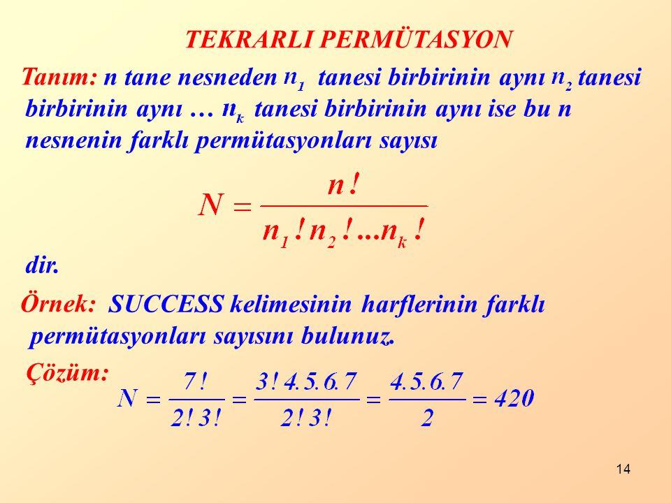 14 TEKRARLI PERMÜTASYON Tanım: Örnek: Çözüm: SUCCESS kelimesinin harflerinin farklı permütasyonları sayısını bulunuz. n tane nesneden tanesi birbirini