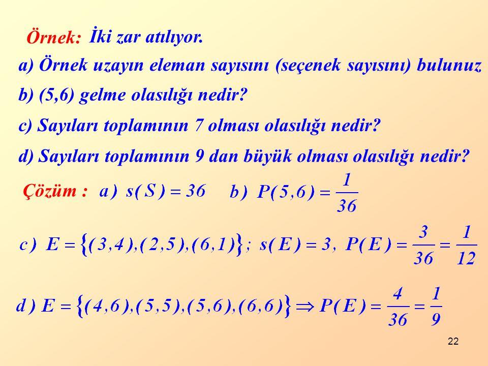 22 Örnek: İki zar atılıyor. a) Örnek uzayın eleman sayısını (seçenek sayısını) bulunuz b) (5,6) gelme olasılığı nedir? c) Sayıları toplamının 7 olması