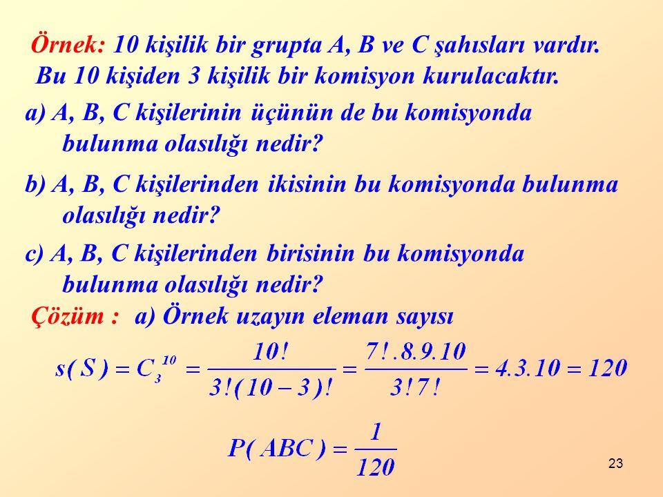 23 Örnek: 10 kişilik bir grupta A, B ve C şahısları vardır. Bu 10 kişiden 3 kişilik bir komisyon kurulacaktır. a) A, B, C kişilerinin üçünün de bu kom