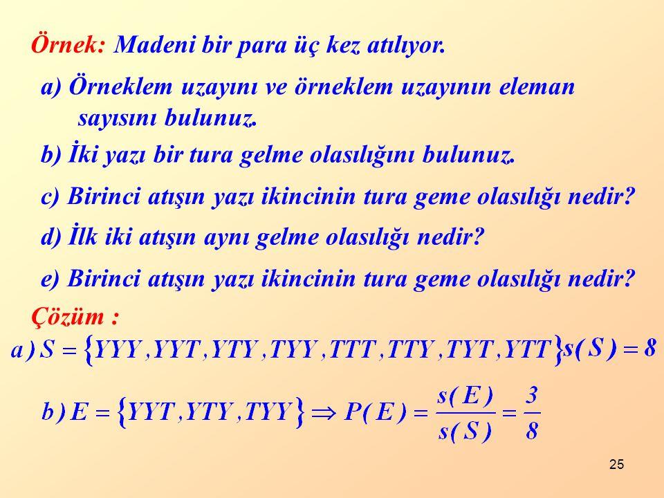 25 Örnek:Madeni bir para üç kez atılıyor. a) Örneklem uzayını ve örneklem uzayının eleman sayısını bulunuz. b) İki yazı bir tura gelme olasılığını bul