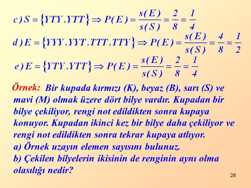 26 Örnek: Bir kupada kırmızı (K), beyaz (B), sarı (S) ve mavi (M) olmak üzere dört bilye vardır. Kupadan bir bilye çekiliyor, rengi not edildikten son