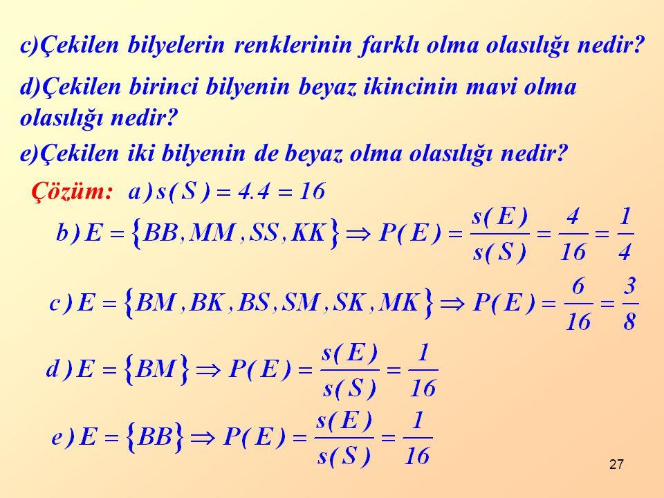 27 Çözüm: c)Çekilen bilyelerin renklerinin farklı olma olasılığı nedir? d)Çekilen birinci bilyenin beyaz ikincinin mavi olma olasılığı nedir? e)Çekile