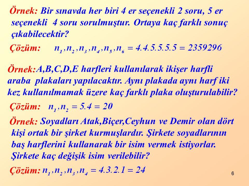 6 Örnek: Çözüm: Bir sınavda her biri 4 er seçenekli 2 soru, 5 er seçenekli 4 soru sorulmuştur. Ortaya kaç farklı sonuç çıkabilecektir? Örnek: Çözüm: A