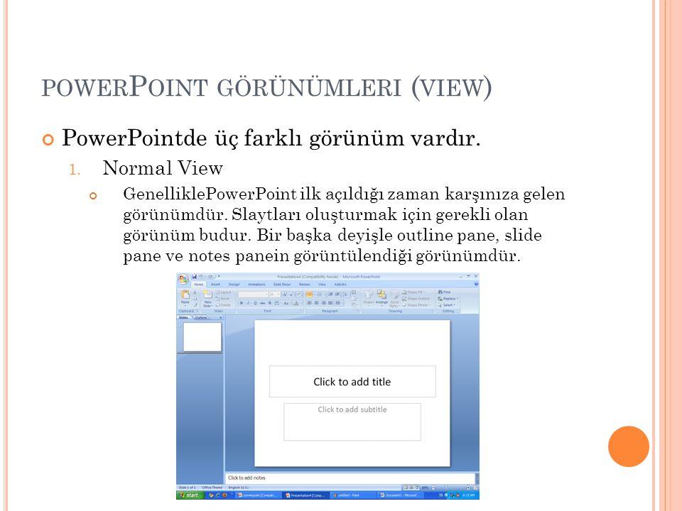 POWER P OINT GÖRÜNÜMLERI ( VIEW ) PowerPointde üç farklı görünüm vardır. 1. Normal View GenelliklePowerPoint ilk açıldığı zaman karşınıza gelen görünü