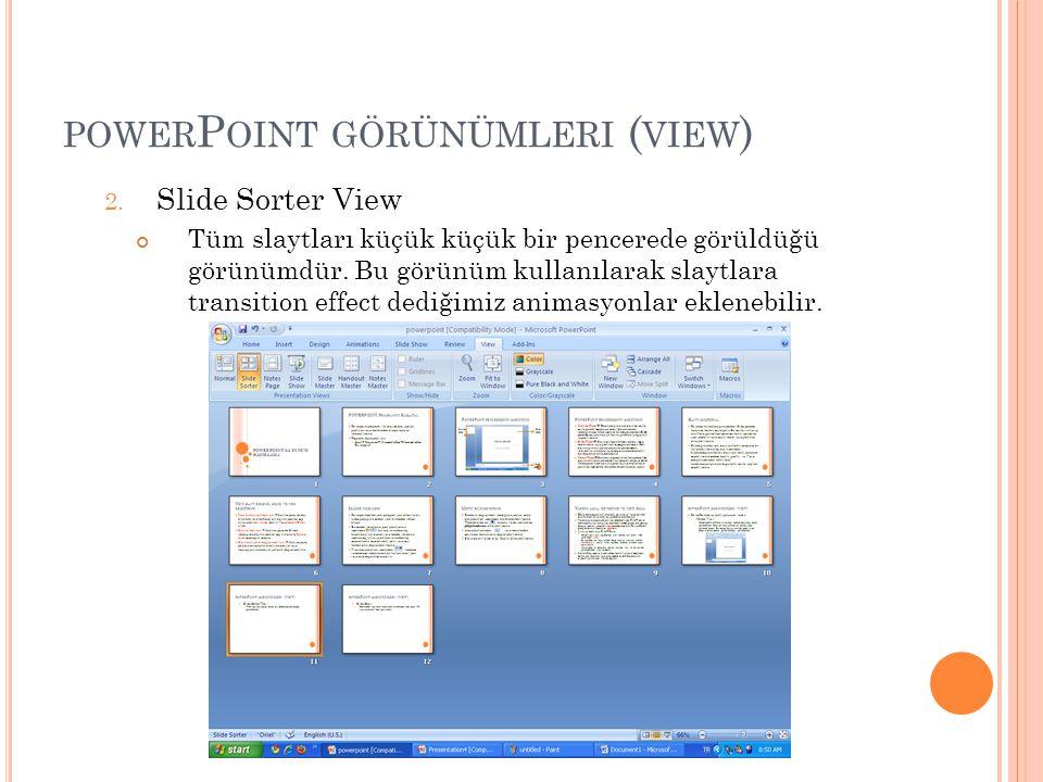 2. Slide Sorter View Tüm slaytları küçük küçük bir pencerede görüldüğü görünümdür. Bu görünüm kullanılarak slaytlara transition effect dediğimiz anima