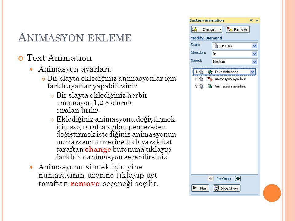 A NIMASYON EKLEME Text Animation Animasyon ayarları: Bir slayta eklediğiniz animasyonlar için farklı ayarlar yapabilirsiniz Bir slayta eklediğiniz herbir animasyon 1,2,3 olarak sıralandırılır.