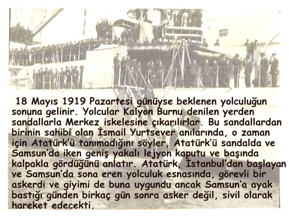 18 Mayıs 1919 Pazartesi günüyse beklenen yolculuğun sonuna gelinir. Yolcular Kalyon Burnu denilen yerden sandallarla Merkez iskelesine çıkarılırlar. B