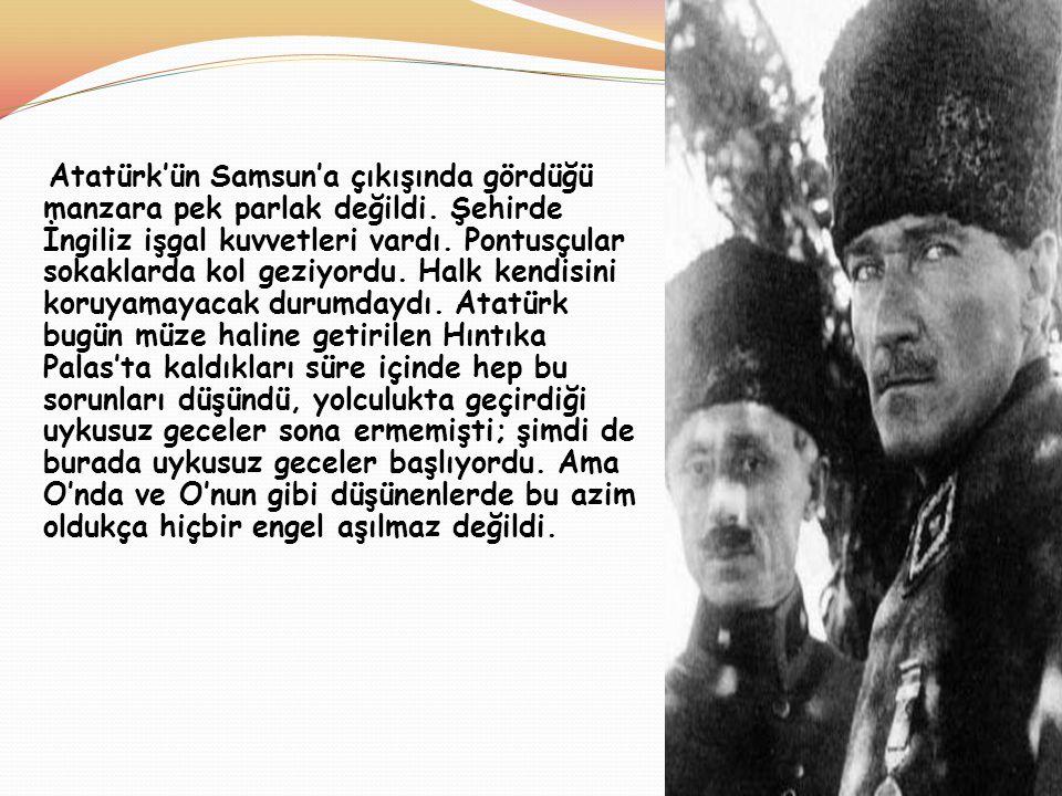 Atatürk'ün Samsun'a çıkışında gördüğü manzara pek parlak değildi. Şehirde İngiliz işgal kuvvetleri vardı. Pontusçular sokaklarda kol geziyordu. Halk k