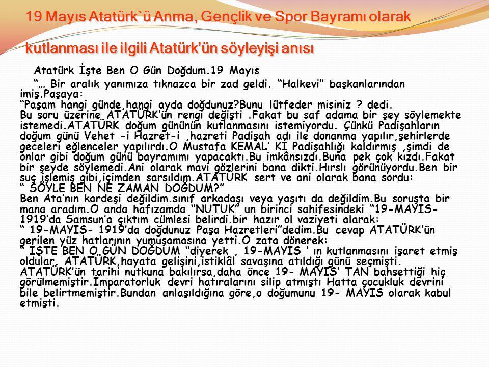 """19 Mayıs Atatürk`ü Anma, Gençlik ve Spor Bayramı olarak kutlanması ile ilgili Atatürk'ün söyleyişi anısı Atatürk İşte Ben O Gün Doğdum.19 Mayıs """"… Bir"""