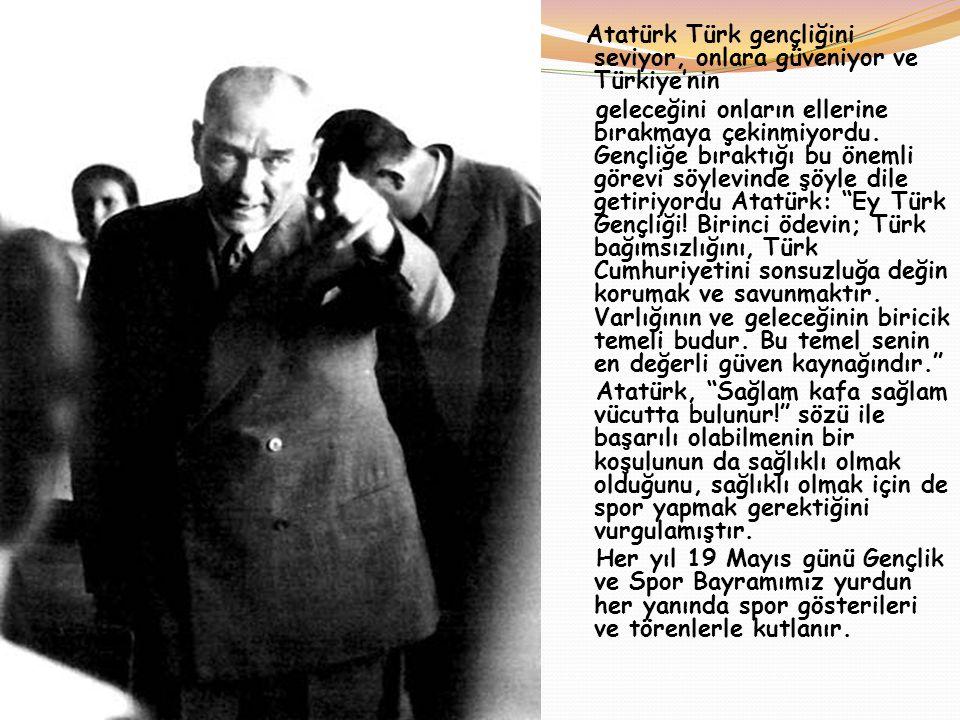 Atatürk Türk gençliğini seviyor, onlara güveniyor ve Türkiye'nin geleceğini onların ellerine bırakmaya çekinmiyordu. Gençliğe bıraktığı bu önemli göre