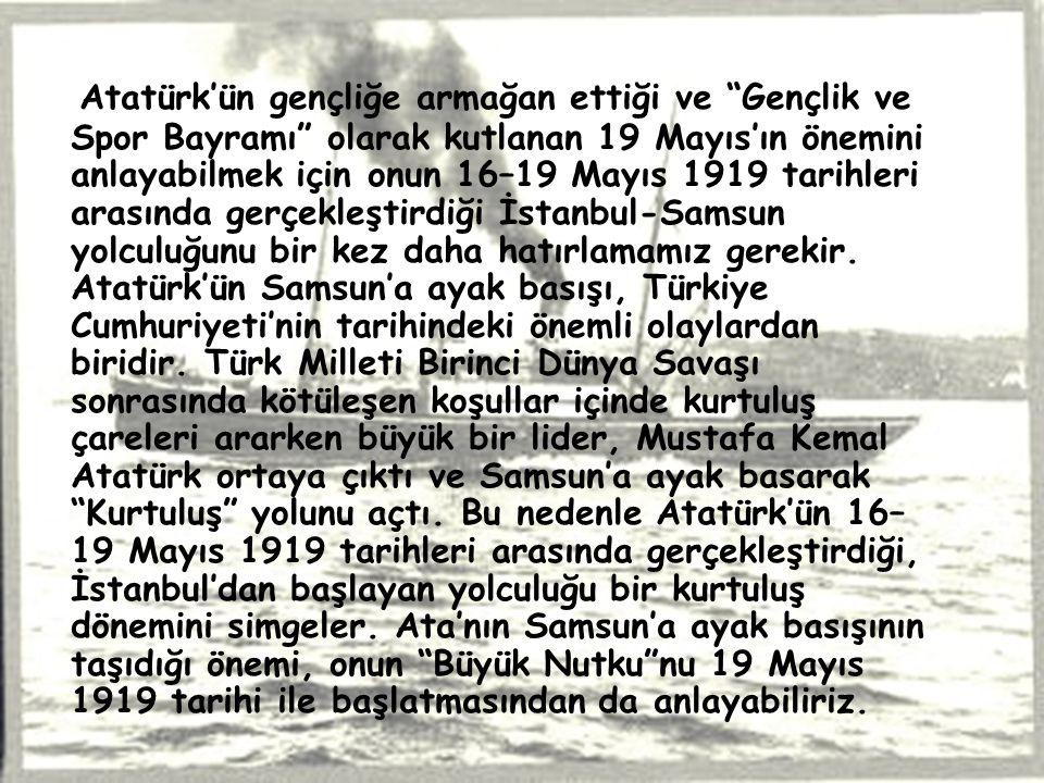 """Atatürk'ün gençliğe armağan ettiği ve """"Gençlik ve Spor Bayramı"""" olarak kutlanan 19 Mayıs'ın önemini anlayabilmek için onun 16–19 Mayıs 1919 tarihleri"""