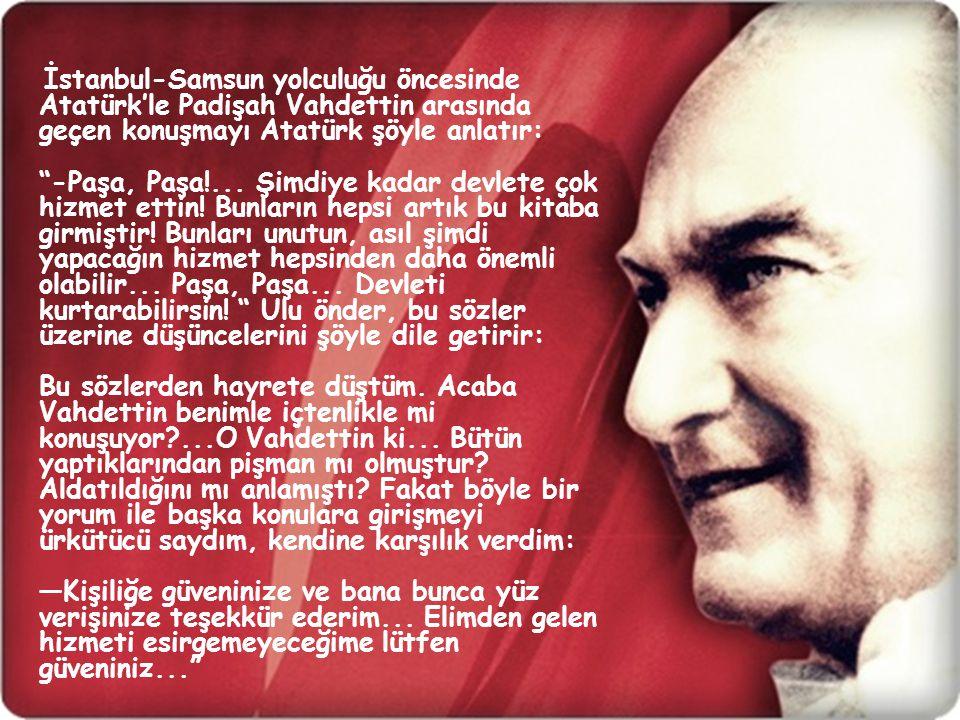 """İstanbul-Samsun yolculuğu öncesinde Atatürk'le Padişah Vahdettin arasında geçen konuşmayı Atatürk şöyle anlatır: """"-Paşa, Paşa!... Şimdiye kadar devlet"""