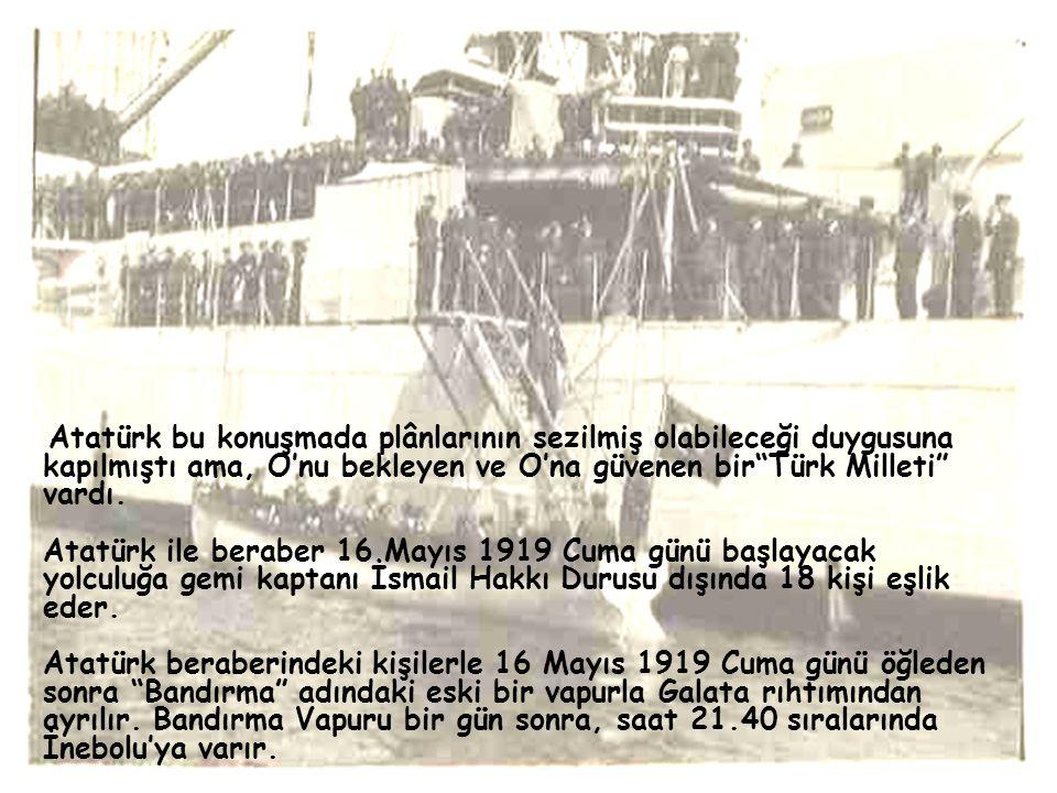 """Atatürk bu konuşmada plânlarının sezilmiş olabileceği duygusuna kapılmıştı ama, O'nu bekleyen ve O'na güvenen bir""""Türk Milleti"""" vardı. Atatürk ile ber"""
