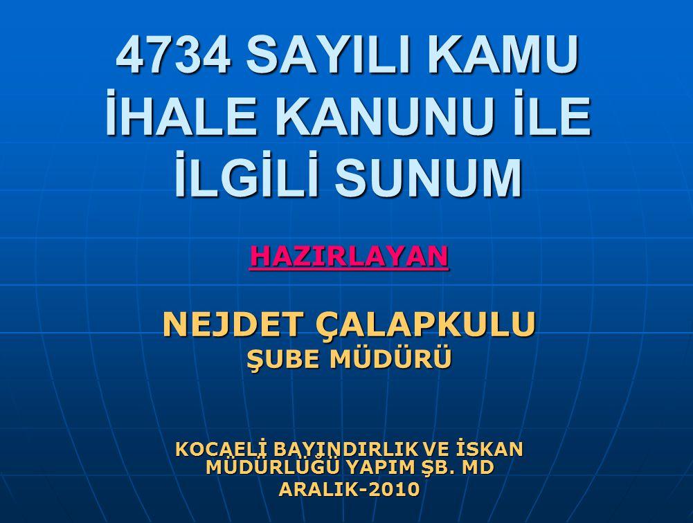 4734 SAYILI KAMU İHALE KANUNU İLE İLGİLİ SUNUM HAZIRLAYAN NEJDET ÇALAPKULU ŞUBE MÜDÜRÜ KOCAELİ BAYINDIRLIK VE İSKAN MÜDÜRLÜĞÜ YAPIM ŞB. MD ARALIK-2010
