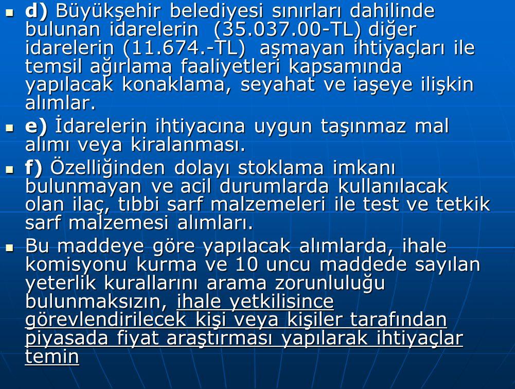 d) Büyükşehir belediyesi sınırları dahilinde bulunan idarelerin (35.037.00-TL) diğer idarelerin (11.674.-TL) aşmayan ihtiyaçları ile temsil ağırlama f