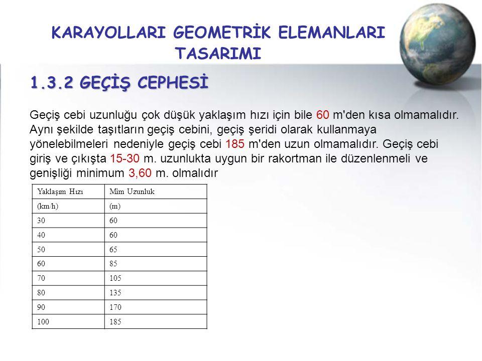 KARAYOLLARI GEOMETRİK ELEMANLARI TASARIMI 1.3.2 GEÇİŞ CEPHESİ Geçiş cebi uzunluğu çok düşük yaklaşım hızı için bile 60 m'den kısa olmamalıdır. Aynı şe