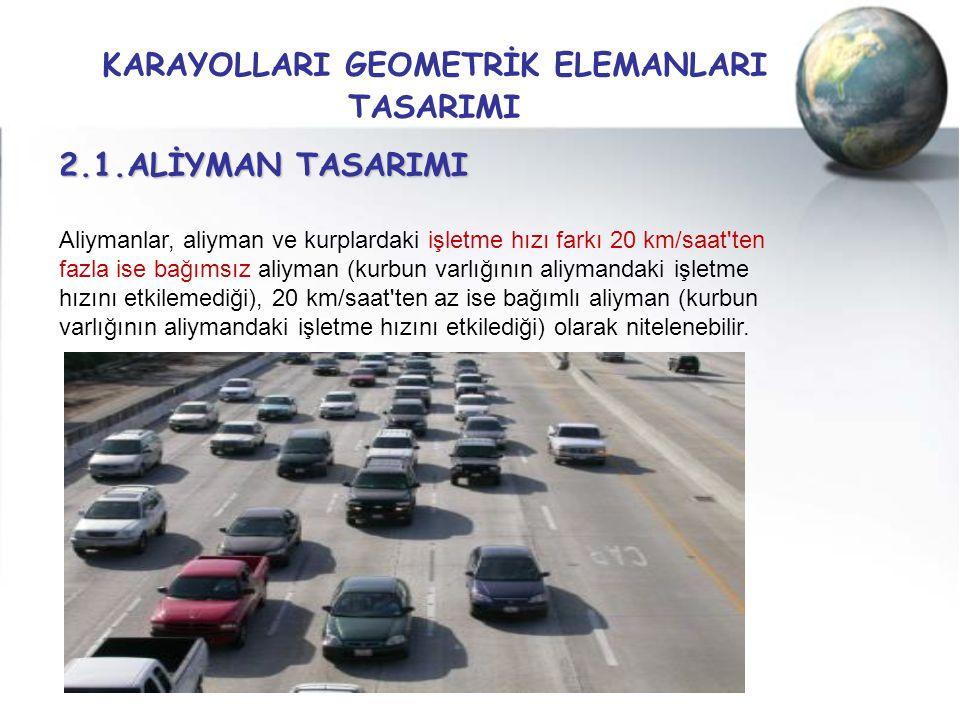 KARAYOLLARI GEOMETRİK ELEMANLARI TASARIMI 2.1.ALİYMAN TASARIMI Aliymanlar, aliyman ve kurplardaki işletme hızı farkı 20 km/saat'ten fazla ise bağımsız