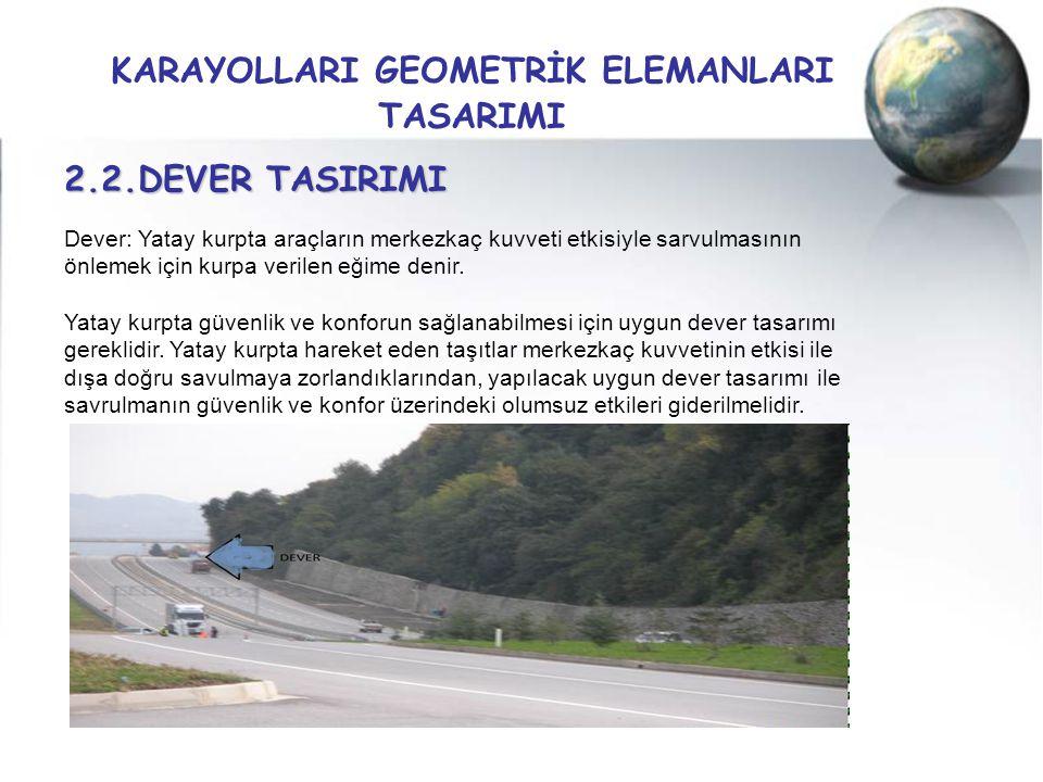KARAYOLLARI GEOMETRİK ELEMANLARI TASARIMI 2.2.DEVER TASIRIMI Dever: Yatay kurpta araçların merkezkaç kuvveti etkisiyle sarvulmasının önlemek için kurp