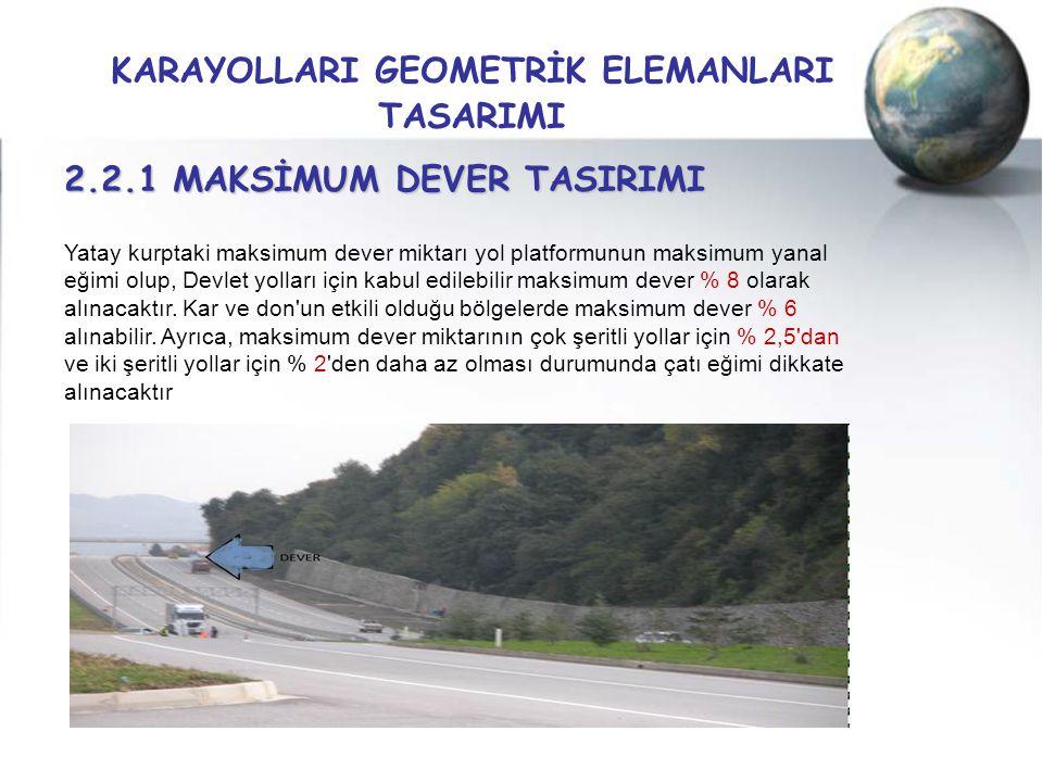 KARAYOLLARI GEOMETRİK ELEMANLARI TASARIMI 2.2.1 MAKSİMUM DEVER TASIRIMI Yatay kurptaki maksimum dever miktarı yol platformunun maksimum yanal eğimi ol