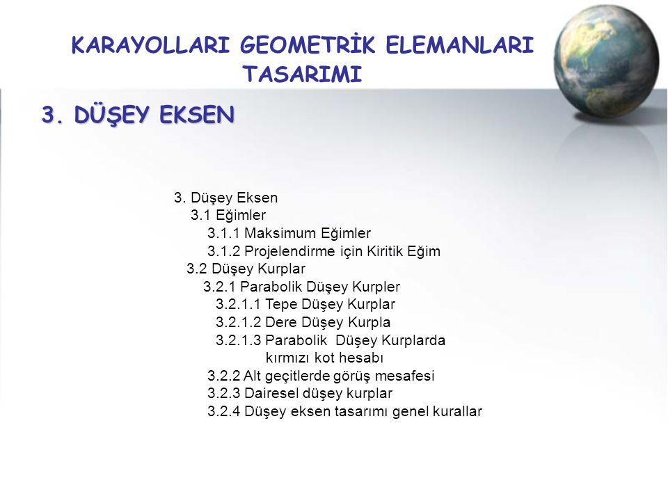 KARAYOLLARI GEOMETRİK ELEMANLARI TASARIMI 3. DÜŞEY EKSEN 3. Düşey Eksen 3.1 Eğimler 3.1.1 Maksimum Eğimler 3.1.2 Projelendirme için Kiritik Eğim 3.2 D