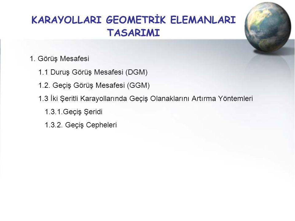 KARAYOLLARI GEOMETRİK ELEMANLARI TASARIMI 1. Görüş Mesafesi 1.1 Duruş Görüş Mesafesi (DGM) 1.2. Geçiş Görüş Mesafesi (GGM) 1.3 İki Şeritli Karayolları