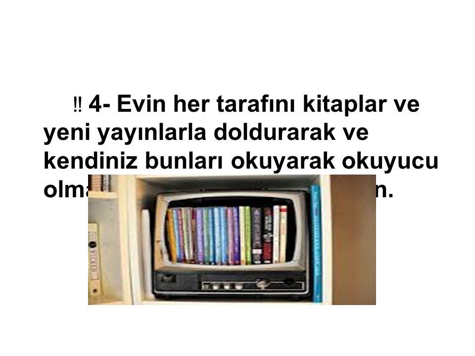 ‼ 4- Evin her tarafını kitaplar ve yeni yayınlarla doldurarak ve kendiniz bunları okuyarak okuyucu olma konusunda yüreklendirin.