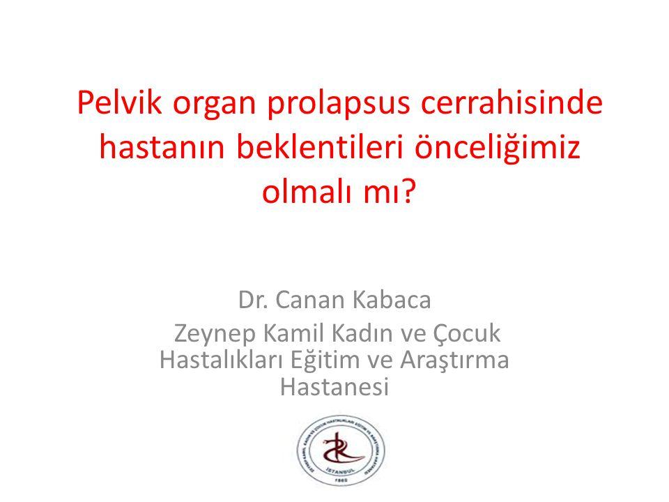 Pelvik organ prolapsus cerrahisinde hastanın beklentileri önceliğimiz olmalı mı? Dr. Canan Kabaca Zeynep Kamil Kadın ve Çocuk Hastalıkları Eğitim ve A
