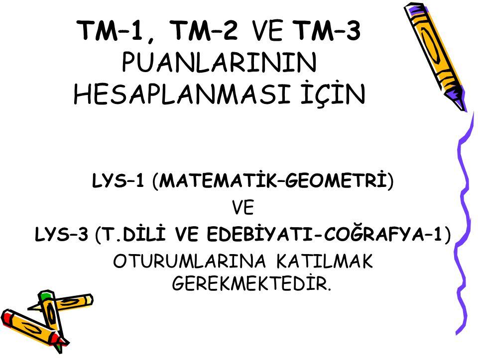 TM–1, TM–2 VE TM–3 PUANLARININ HESAPLANMASI İÇİN LYS–1 (MATEMATİK–GEOMETRİ) VE LYS–3 (T.DİLİ VE EDEBİYATI-COĞRAFYA–1) OTURUMLARINA KATILMAK GEREKMEKTEDİR.