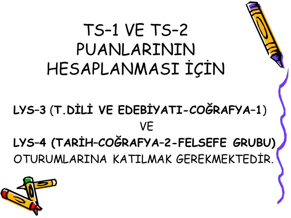TS–1 VE TS–2 PUANLARININ HESAPLANMASI İÇİN LYS–3 (T.DİLİ VE EDEBİYATI-COĞRAFYA–1) VE LYS–4 (TARİH–COĞRAFYA–2-FELSEFE GRUBU) OTURUMLARINA KATILMAK GERE