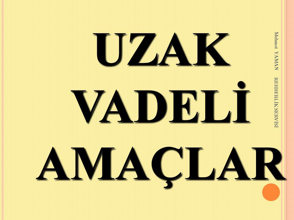 Mehmet YAMAN REHBERLİK SERVİSİ UZAK VADELİ AMAÇLAR