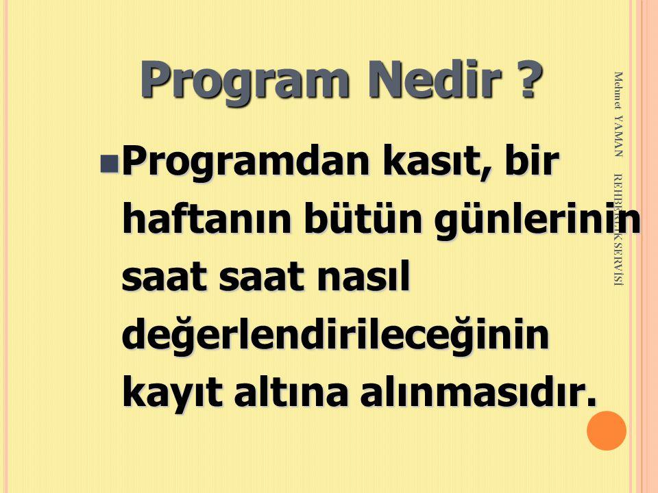 Mehmet YAMAN REHBERLİK SERVİSİ Program Nedir ? n Programdan kasıt, bir haftanın bütün günlerinin haftanın bütün günlerinin saat saat nasıl saat saat n