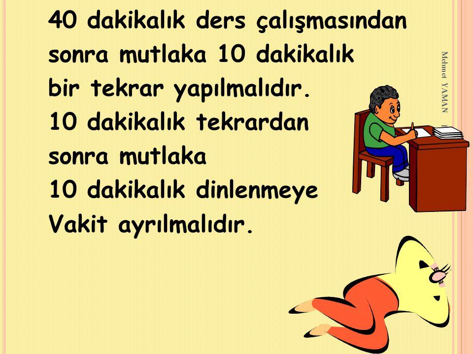 Mehmet YAMAN REHBERLİK SERVİSİ 40 dakikalık ders çalışmasından sonra mutlaka 10 dakikalık bir tekrar yapılmalıdır. 10 dakikalık tekrardan sonra mutlak
