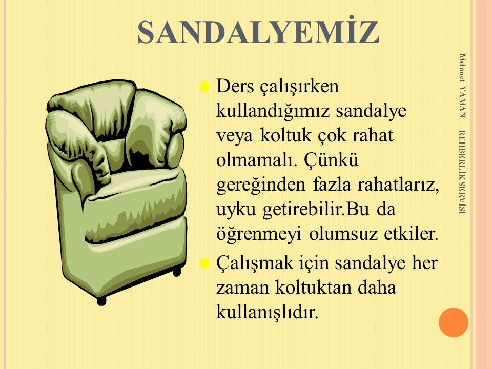 Mehmet YAMAN REHBERLİK SERVİSİ SANDALYEMİZ  Ders çalışırken kullandığımız sandalye veya koltuk çok rahat olmamalı. Çünkü gereğinden fazla rahatlarız,