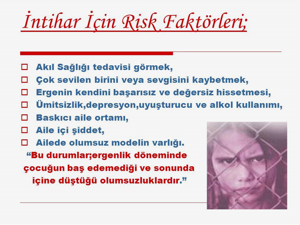 İntihar İçin Risk Faktörleri;  Akıl Sağlığı tedavisi görmek,  Çok sevilen birini veya sevgisini kaybetmek,  Ergenin kendini başarısız ve değersiz h