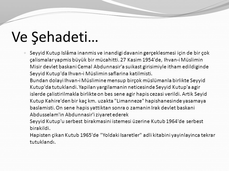 Ve Şehadeti… Seyyid Kutup Islâma inanmis ve inandigi davanin gerçeklesmesi için de bir çok çalismalar yapmis büyük bir mücahitti. 27 Kasim 1954'de, Ih