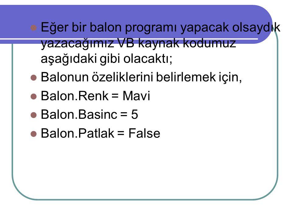 Eğer bir balon programı yapacak olsaydık yazacağımız VB kaynak kodumuz aşağıdaki gibi olacaktı; Balonun özeliklerini belirlemek için, Balon.Renk = Mavi Balon.Basinc = 5 Balon.Patlak = False