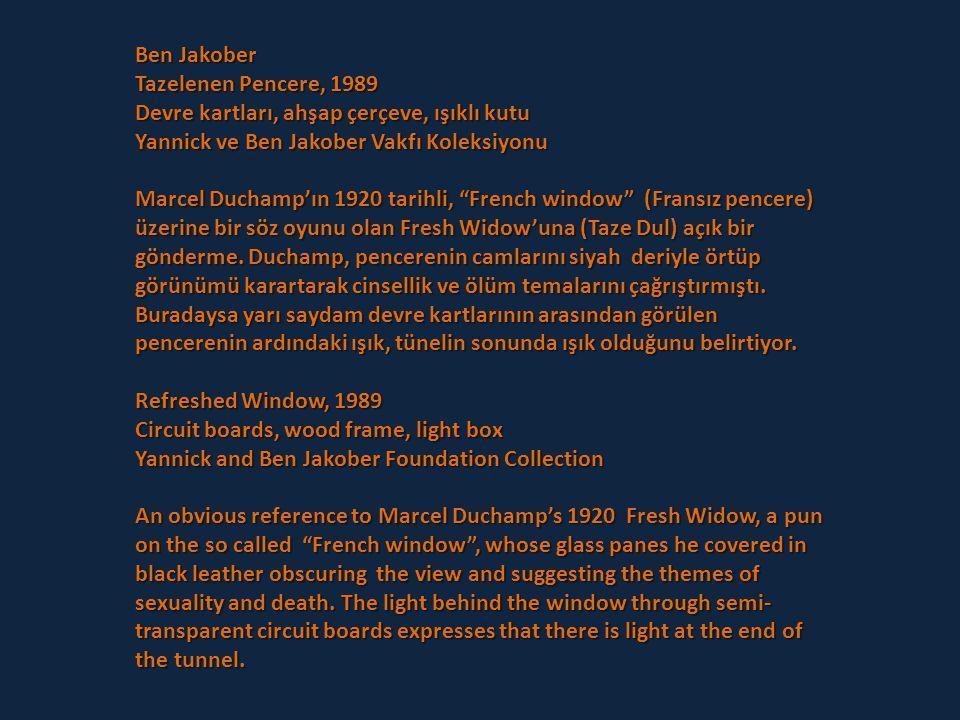 Ben Jakober Tazelenen Pencere, 1989 Devre kartları, ahşap çerçeve, ışıklı kutu Yannick ve Ben Jakober Vakfı Koleksiyonu Marcel Duchamp'ın 1920 tarihli, French window (Fransız pencere) üzerine bir söz oyunu olan Fresh Widow'una (Taze Dul) açık bir gönderme.